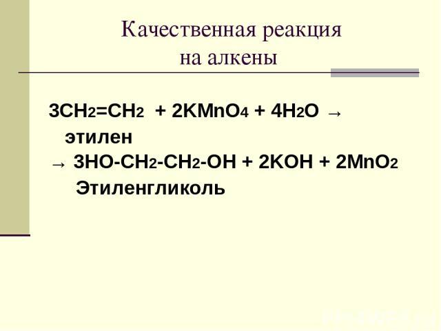 Качественная реакция на алкены 3CH2=CH2 + 2KMnO4 + 4H2O → этилен → 3HO-CH2-CH2-OH + 2KOH + 2MnO2 Этиленгликоль
