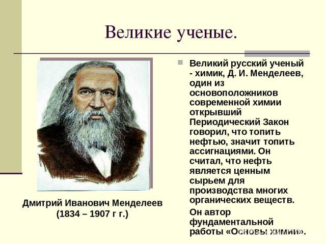 Великие ученые. Великий русский ученый - химик, Д. И. Менделеев, один из основоположников современной химии открывший Периодический Закон говорил, что топить нефтью, значит топить ассигнациями. Он считал, что нефть является ценным сырьем для произво…