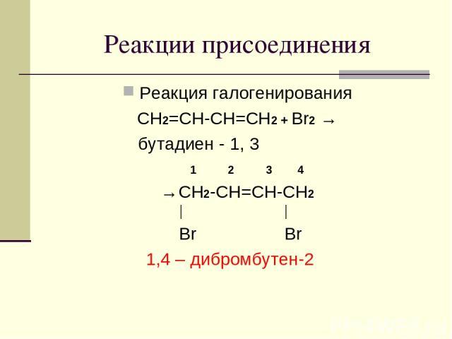 Реакции присоединения Реакция галогенирования CH2=CH-CH=CH2 + Br2 → бутадиен - 1, 3 1 2 3 4 →CH2-CH=CH-CH2 │ │ Br Br 1,4 – дибромбутен-2