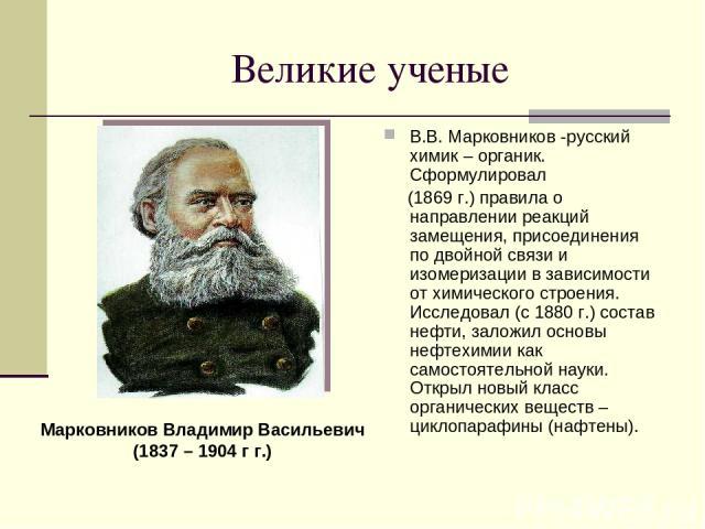 Великие ученые В.В. Марковников -русский химик – органик. Сформулировал (1869 г.) правила о направлении реакций замещения, присоединения по двойной связи и изомеризации в зависимости от химического строения. Исследовал (с 1880 г.) состав нефти, зало…
