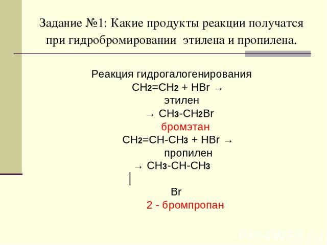 Задание №1: Какие продукты реакции получатся при гидробромировании этилена и пропилена. Реакция гидрогалогенирования CH2=CH2 + HBr → этилен → CH3-CH2Br бромэтан CH2=CH-CH3 + HBr → пропилен → CH3-CH-CH3 │ Br 2 - бромпропан