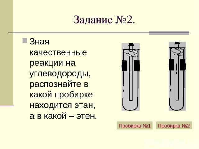 Задание №2. Зная качественные реакции на углеводороды, распознайте в какой пробирке находится этан, а в какой – этен. Пробирка №1 Пробирка №2