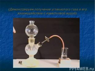 (Демонстрируем получение углекислого газа и его взаимодействие с известковой вод
