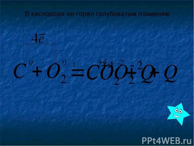 В кислороде он горел голубоватым пламенем: 0 0 t -2 +4