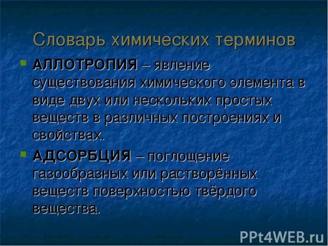 Словарь химических терминов АЛЛОТРОПИЯ – явление существования химического элемента в виде двух или нескольких простых веществ в различных построениях и свойствах. АДСОРБЦИЯ – поглощение газообразных или растворённых веществ поверхностью твёрдого ве…