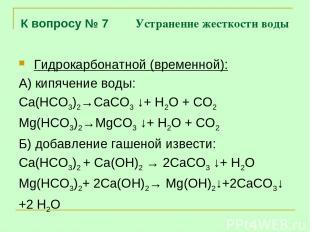 К вопросу № 7 Устранение жесткости воды Гидрокарбонатной (временной): А) кипячен