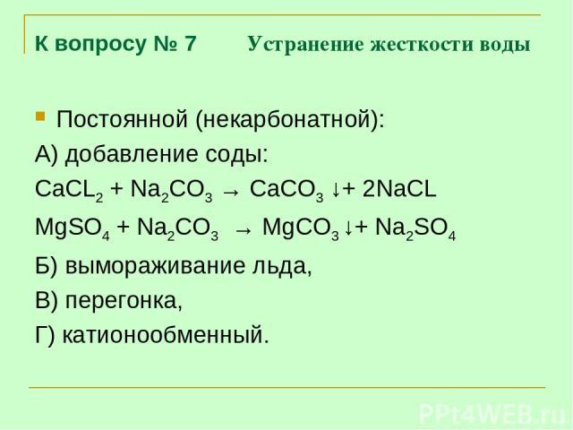 К вопросу № 7 Устранение жесткости воды Постоянной (некарбонатной): А) добавление соды: CaCL2 + Na2CO3 → CaCO3 ↓+ 2NaCL MgSO4 + Na2CO3 → MgCO3 ↓+ Na2SO4 Б) вымораживание льда, В) перегонка, Г) катионообменный.