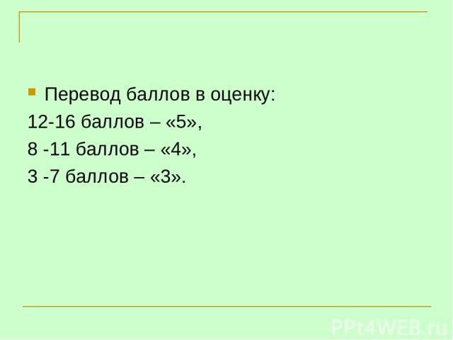 Перевод баллов в оценку: 12-16 баллов – «5», 8 -11 баллов – «4», 3 -7 баллов – «3».