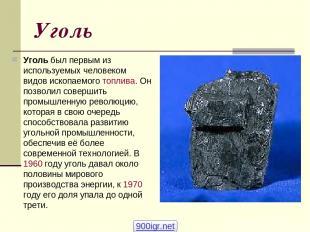 Уголь Уголь был первым из используемых человеком видов ископаемого топлива. Он п