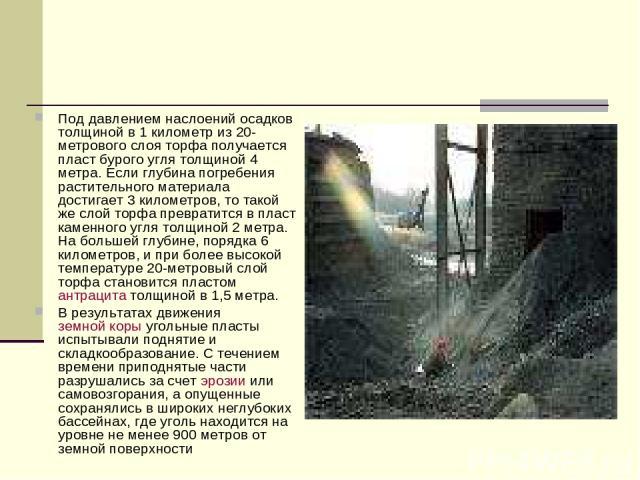 Под давлением наслоений осадков толщиной в 1 километр из 20-метрового слоя торфа получается пласт бурого угля толщиной 4 метра. Если глубина погребения растительного материала достигает 3 километров, то такой же слой торфа превратится в пласт каменн…