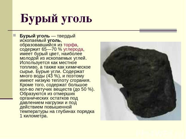 Бурый уголь Бурый уголь — твердый ископаемый уголь, образовавшийся из торфа, содержит 65—70% углерода, имеет бурый цвет, наиболее молодой из ископаемых углей. Используется как местное топливо, а также как химическое сырье. Бурые угли. Содержат мног…