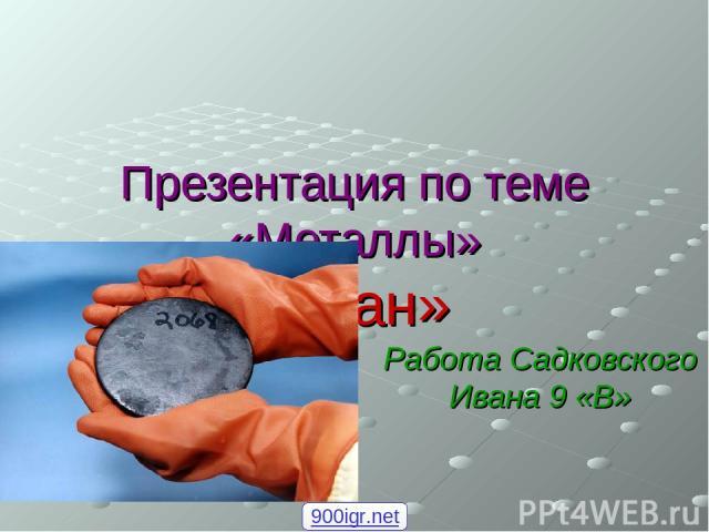 Презентация по теме «Металлы» «Уран» Работа Садковского Ивана 9 «В» 900igr.net
