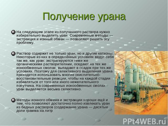 Получение урана На следующем этапе из полученного раствора нужно избирательно выделить уран. Современные методы — экстракция и ионный обмен — позволяют решить эту проблему. Раствор содержит не только уран, но и другие катионы. Некоторые из них в опр…
