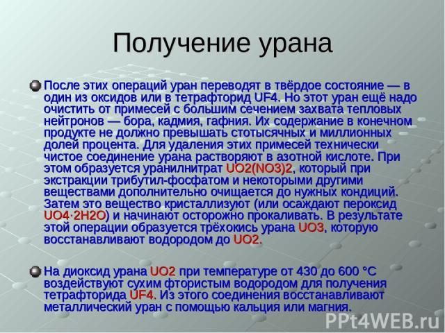 Получение урана После этих операций уран переводят в твёрдое состояние — в один из оксидов или в тетрафторид UF4. Но этот уран ещё надо очистить от примесей с большим сечением захвата тепловых нейтронов — бора, кадмия, гафния. Их содержание в конечн…