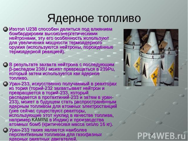 Ядерное топливо Изотоп U238 способен делиться под влиянием бомбардировки высокоэнергетическими нейтронами, эту его особенность используют для увеличения мощности термоядерного оружия (используются нейтроны, порождённые термоядерной реакцией). В резу…