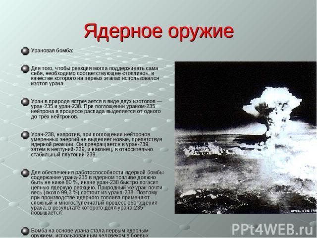 Ядерное оружие Урановая бомба: Для того, чтобы реакция могла поддерживать сама себя, необходимо соответствующее «топливо», в качестве которого на первых этапах использовался изотоп урана. Уран в природе встречается в виде двух изотопов — уран-235 и …
