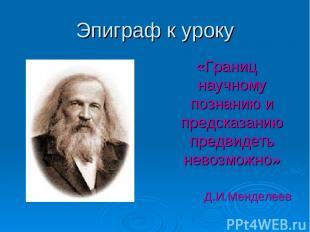 Эпиграф к уроку «Границ научному познанию и предсказанию предвидеть невозможно»