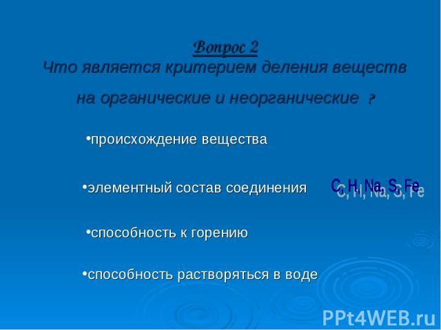 Вопрос 2 Что является критерием деления веществ на органические и неорганические ? происхождение вещества элементный состав соединения способность к горению способность растворяться в воде