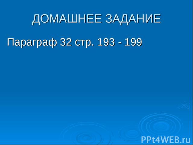 ДОМАШНЕЕ ЗАДАНИЕ Параграф 32 стр. 193 - 199