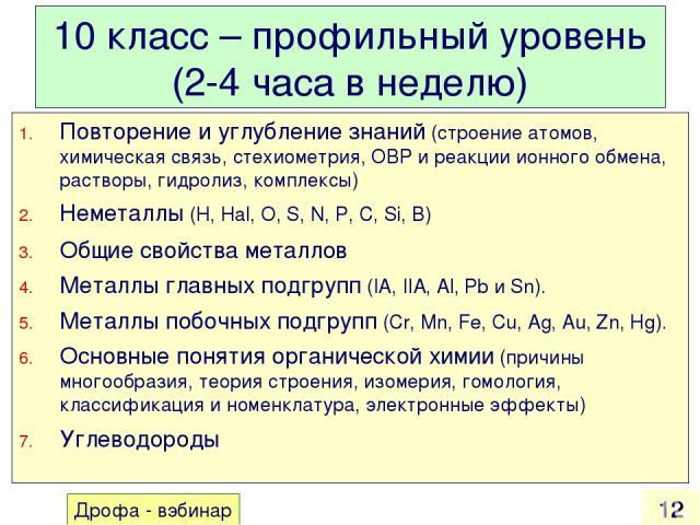 10 класс – профильный уровень (2-4 часа в неделю) Повторение и углубление знаний (строение атомов, химическая связь, стехиометрия, ОВР и реакции ионного обмена, растворы, гидролиз, комплексы) Неметаллы (H, Hal, O, S, N, P, C, Si, B) Общие свойства м…