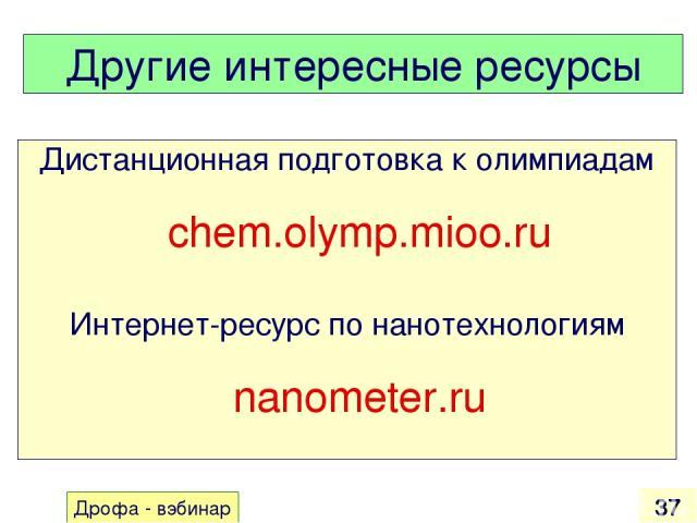 Другие интересные ресурсы Дистанционная подготовка к олимпиадам chem.olymp.mioo.ru Интернет-ресурс по нанотехнологиям nanometer.ru * Дрофа - вэбинар
