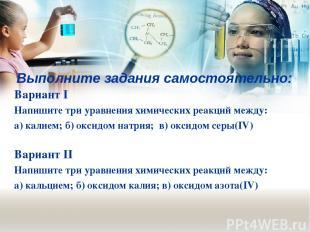 Выполните задания самостоятельно: Вариант I Напишите три уравнения химических ре