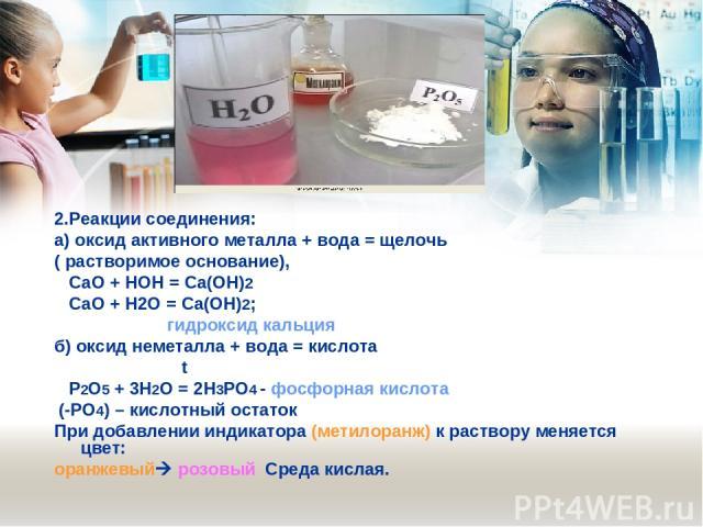 2.Реакции соединения: а) оксид активного металла + вода = щелочь ( растворимое основание), СаО + HOH = Са(ОН)2 СаО + Н2О = Са(ОН)2; гидроксид кальция б) оксид неметалла + вода = кислота t Р2О5 + 3Н2О = 2Н3РО4 - фосфорная кислота (-РО4) – кислотный о…