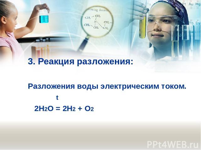 3. Реакция разложения: Разложения воды электрическим током. t 2Н2О = 2Н2 + О2