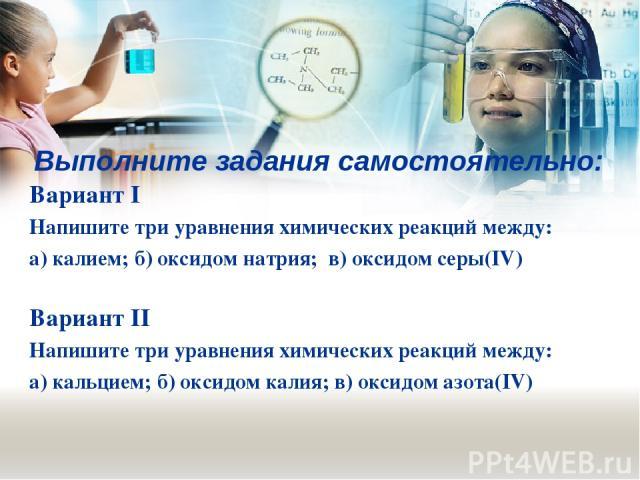 Выполните задания самостоятельно: Вариант I Напишите три уравнения химических реакций между: а) калием; б) оксидом натрия; в) оксидом серы(IV) Вариант II Напишите три уравнения химических реакций между: а) кальцием; б) оксидом калия; в) оксидом азота(IV)