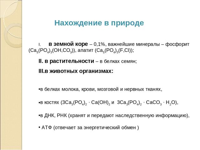 в земной коре – 0,1%, важнейшие минералы – фосфорит (Са5(РО4)3(ОН,СО3)), апатит (Са5(РО4)3(F,Cl)); в растительности – в белках семян; в животных организмах: в белках молока, крови, мозговой и нервных тканях, в костях (3Са3(РО4)2 · Ca(OH)2 и 3Са3(РО4…