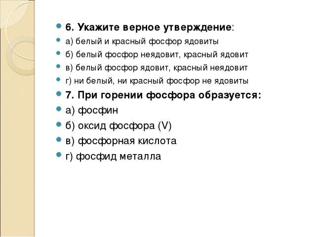 6. Укажите верное утверждение: а) белый и красный фосфор ядовиты б) белый фосфор неядовит, красный ядовит в) белый фосфор ядовит, красный неядовит г) ни белый, ни красный фосфор не ядовиты 7. При горении фосфора образуется: а) фосфин б) оксид фосфор…