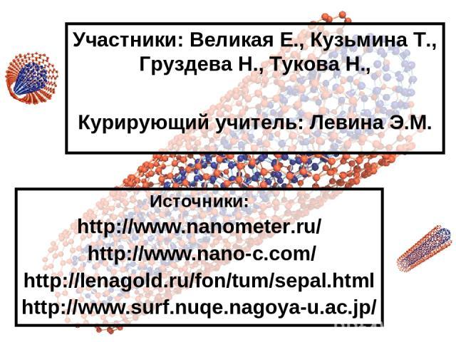 Участники: Великая Е., Кузьмина Т., Груздева Н., Тукова Н., Курирующий учитель: Левина Э.М. Источники: http://www.nanometer.ru/ http://www.nano-c.com/ http://lenagold.ru/fon/tum/sepal.html http://www.surf.nuqe.nagoya-u.ac.jp/