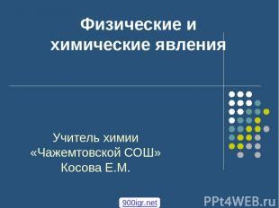 Физические и химические явления Учитель химии «Чажемтовской СОШ» Косова Е.М. 900