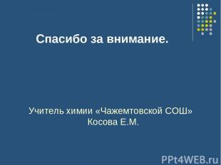 Спасибо за внимание. Учитель химии «Чажемтовской СОШ» Косова Е.М.
