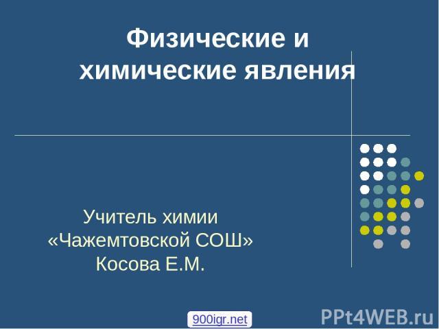 Физические и химические явления Учитель химии «Чажемтовской СОШ» Косова Е.М. 900igr.net