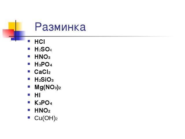 Разминка НСl Н2SО4 НNО3 Н3РО4 СаСl2 Н2SiО3 Мg(NO3)2 НI К3РО4 НNO2 Cu(OH)2 Серная кислота Соляная кислота Азотная кислота Ортофосфорная кислота Хлорид кальция Метакремневая кислота Нитрат магния Иодоводородная кислота Ортофосфат калия Азотистая кисло…