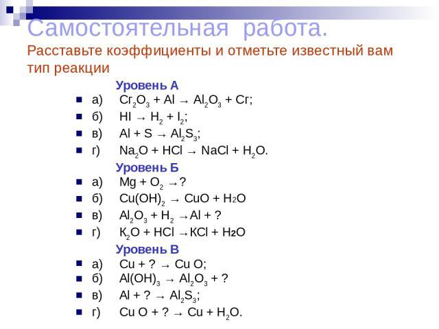 Самостоятельная работа. Расставьте коэффициенты и отметьте известный вам тип реакции Уровень А а) Сг2О3 + Аl → Аl2О3 + Сг; б) HI → Н2 + I2; в) Al + S → Al2S3; г) Na2O + НСl → NaCl + Н2О. Уровень Б а) Mg + О2 →? б) Cu(OH)2 → CuO + Н2О в) Аl2О3 + Н2 →…