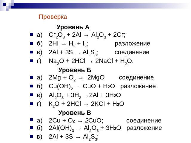 Уровень А а) Сг2О3 + 2Аl → Аl2О3 + 2Сг; б) 2HI → Н2 + I2; разложение в) 2Al + 3S → Al2S3; соединение г) Na2O + 2НСl → 2NaCl + Н2О. Уровень Б а) 2Mg + О2 → 2MgO соединение б) Cu(OH)2 → CuO + H2O разложение в) Аl2О3 + 3Н2 →2Аl + 3H2O г) К2O + 2HCl → 2…