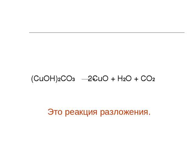(СuОН)2СО3 2СuО + Н2О + СО2 Это реакция разложения.