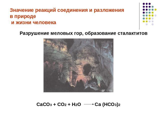 Значение реакций соединения и разложения в природе и жизни человека Разрушение меловых гор, образование сталактитов СаСО3 + СО2 + Н2О Са (НСО3)2