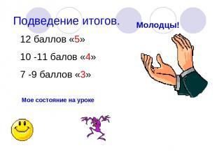 Подведение итогов. Молодцы! 12 баллов «5» 10 -11 балов «4» 7 -9 баллов «3» Мое с
