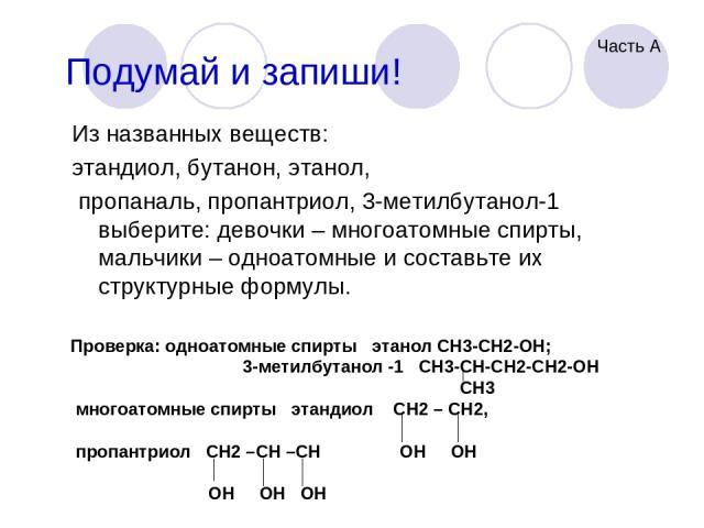 Подумай и запиши! Из названных веществ: этандиол, бутанон, этанол, пропаналь, пропантриол, 3-метилбутанол-1 выберите: девочки – многоатомные спирты, мальчики – одноатомные и составьте их структурные формулы. Проверка: одноатомные спирты этанол CH3-C…