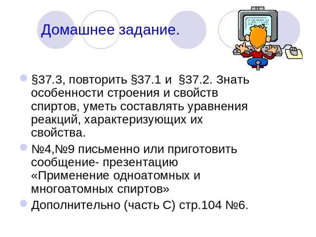 Домашнее задание. §37.3, повторить §37.1 и §37.2. Знать особенности строения и свойств спиртов, уметь составлять уравнения реакций, характеризующих их свойства. №4,№9 письменно или приготовить сообщение- презентацию «Применение одноатомных и многоат…