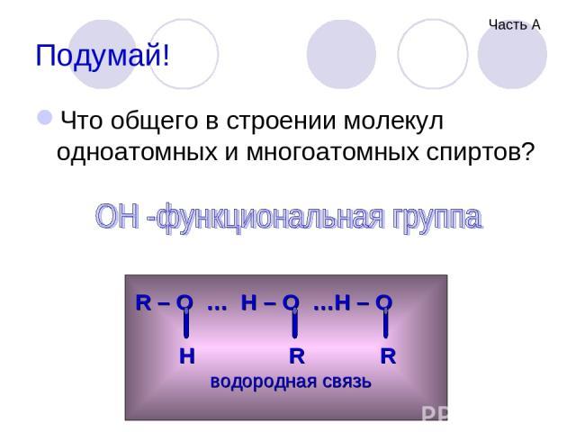 Подумай! Что общего в строении молекул одноатомных и многоатомных спиртов? R – O … H – O …H – O H R R водородная связь Часть А