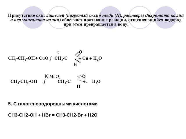 Присутствие окислителей (нагретый оксид меди (II), растворы дихромата калия и перманганата калия) облегчает протекание реакции, отщепляющийся водород при этом превращается в воду. t O СН3-СН2-ОН+ CuO → CH3-C + Cu + H2O H K MnO4 O СН3-СН2-ОН → CH3-C …