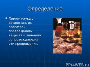 Определение Химия- наука о веществах, их свойствах, превращениях веществ и явлен