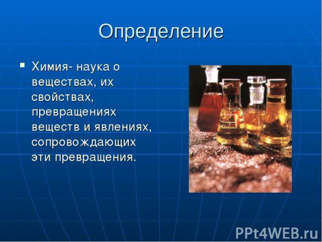 Определение Химия- наука о веществах, их свойствах, превращениях веществ и явлениях, сопровождающих эти превращения.