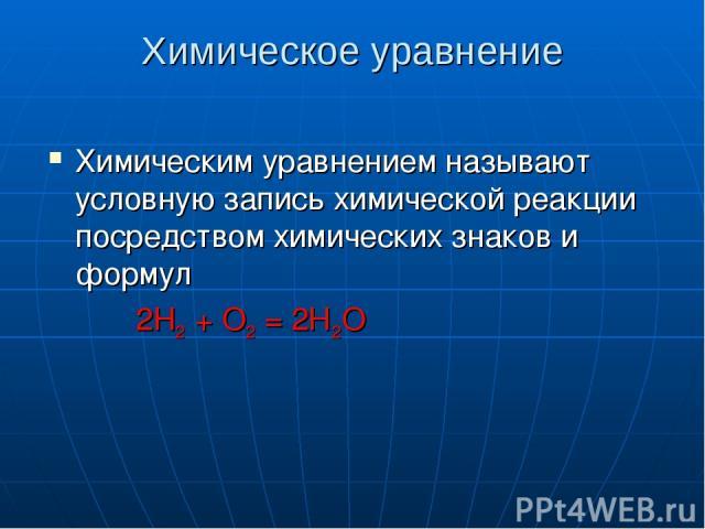 Химическое уравнение Химическим уравнением называют условную запись химической реакции посредством химических знаков и формул 2Н2 + О2 = 2Н2О