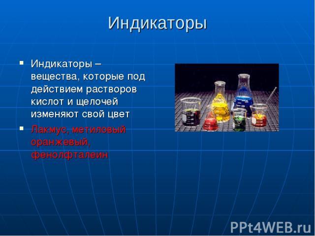 Индикаторы Индикаторы – вещества, которые под действием растворов кислот и щелочей изменяют свой цвет Лакмус, метиловый оранжевый, фенолфталеин