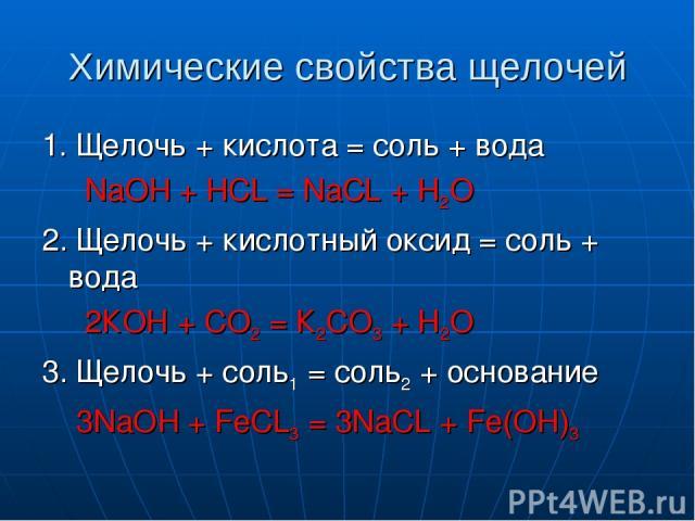 Химические свойства щелочей 1. Щелочь + кислота = соль + вода NaOH + HCL = NaCL + H2O 2. Щелочь + кислотный оксид = соль + вода 2КОН + СО2 = К2СО3 + Н2О 3. Щелочь + соль1 = соль2 + основание 3NaOH + FeCL3 = 3NaCL + Fe(OH)3